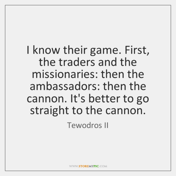 I know their game. First, the traders and the missionaries: then the ...