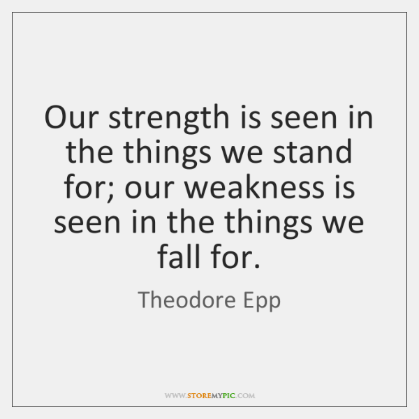 Our strength is seen in the things we stand for; our weakness ...