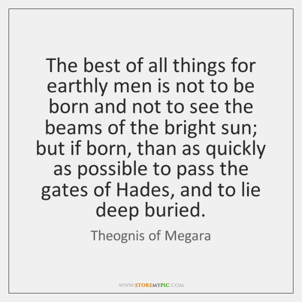The best of all things for earthly men is not to be ...