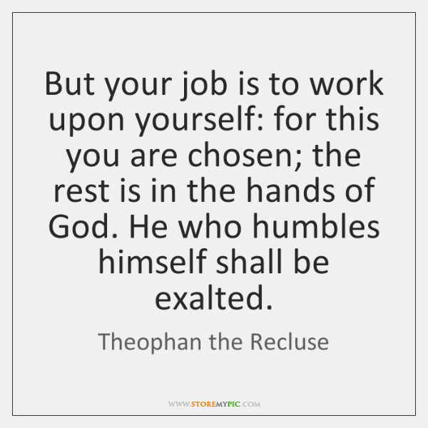 But your job is to work upon yourself: for this you are ...