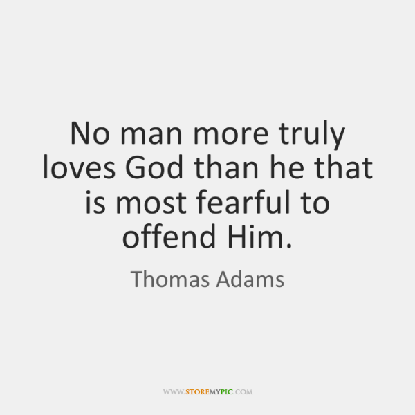 No man more truly loves God than he that is most fearful ...