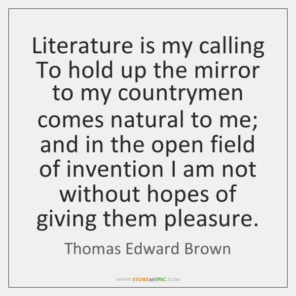 Literature is my calling To hold up the mirror to my countrymen ...