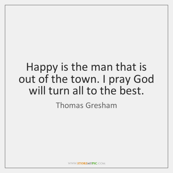 Happy is the man that is out of the town. I pray ...
