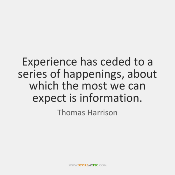 Experience has ceded to a series of happenings, about which the most ...