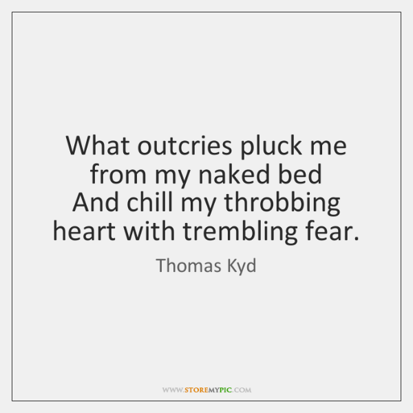 What outcries pluck me from my naked bed   And chill my throbbing ...