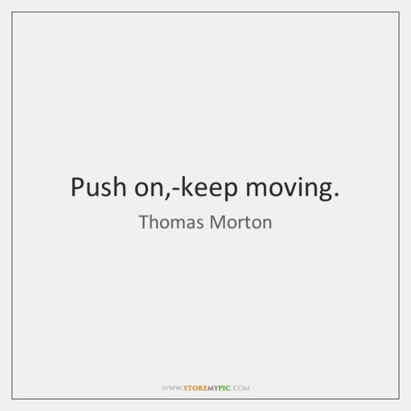 Push on,-keep moving.
