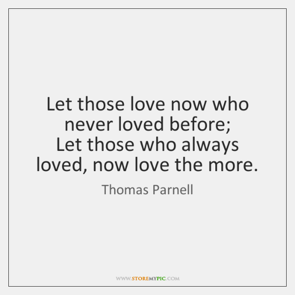 Let those love now who never loved before;   Let those who always ...