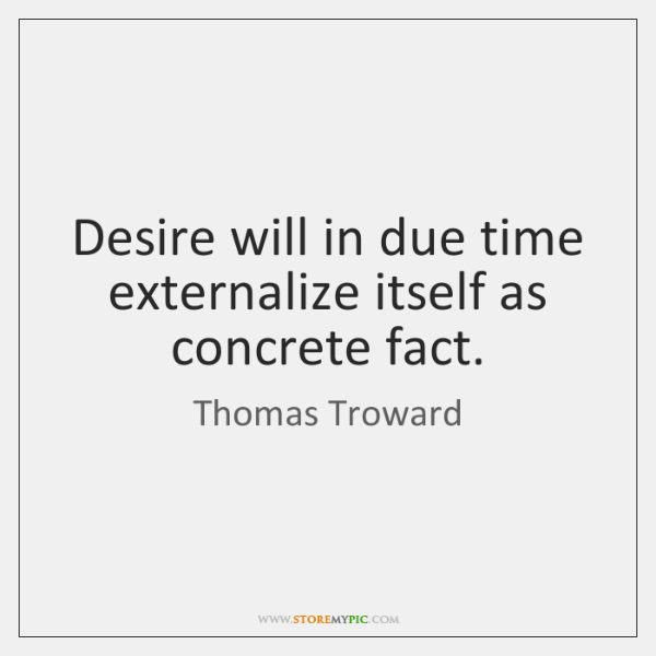 Desire will in due time externalize itself as concrete fact.