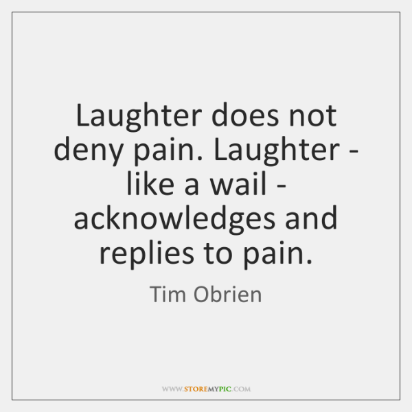 Laughter does not deny pain. Laughter - like a wail - acknowledges ...