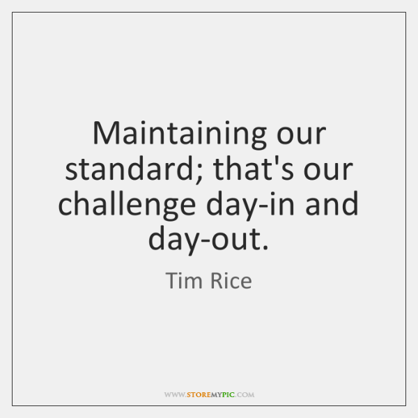 Maintaining our standard; that's our challenge day-in and day-out.