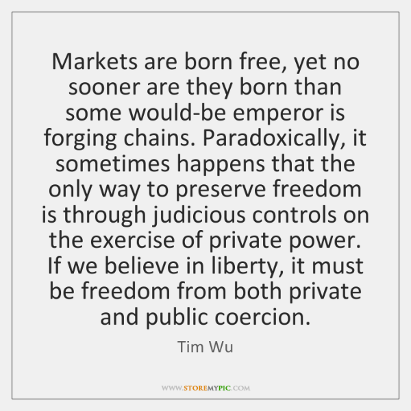 Markets are born free, yet no sooner are they born than some ...