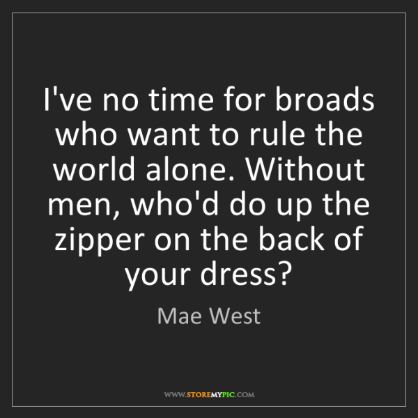 Mae West: I've no time for broads who want to rule the world alone....