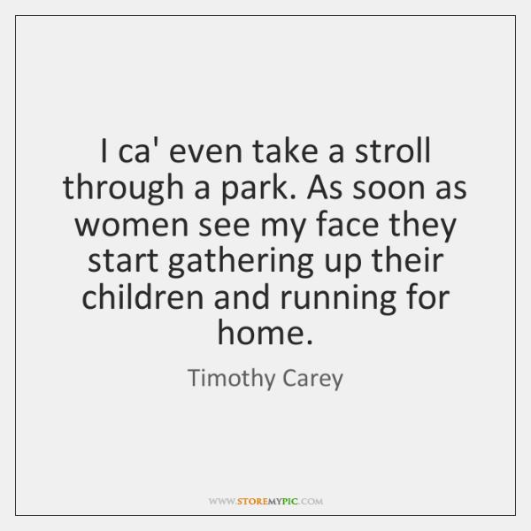 I ca' even take a stroll through a park. As soon as ...