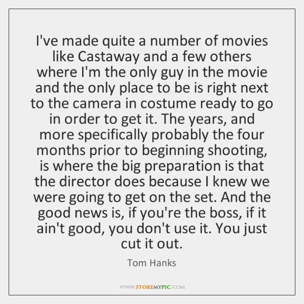 I've made quite a number of movies like Castaway and a few ...