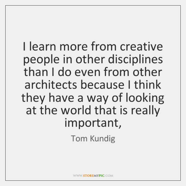 I learn more from creative people in other disciplines than I do ...
