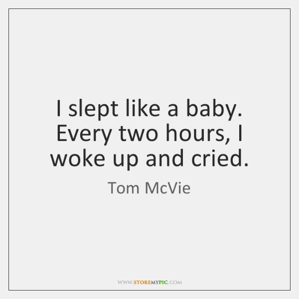 I slept like a baby. Every two hours, I woke up and ...