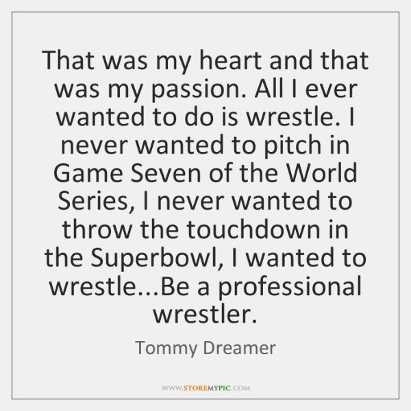 That was my heart and that was my passion. All I ever ...