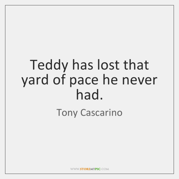 Teddy has lost that yard of pace he never had.