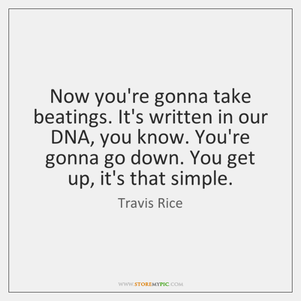 Now you're gonna take beatings. It's written in our DNA, you know. ...