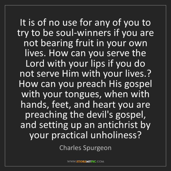 Charles Spurgeon: It is of no use for any of you to try to be soul-winners...