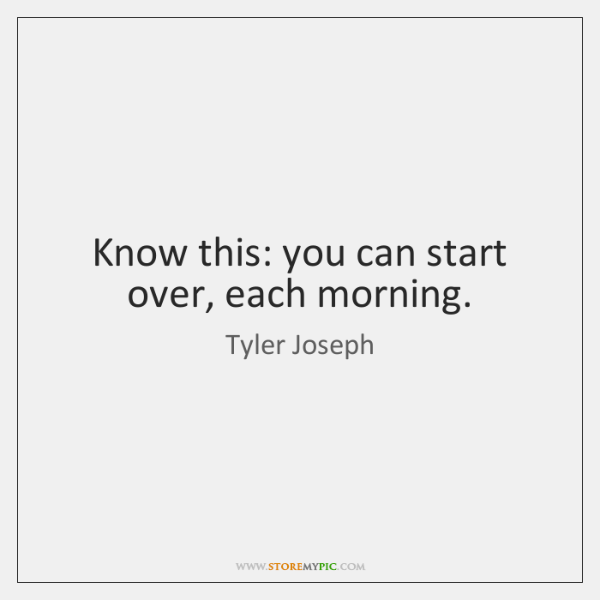 Know this: you can start over, each morning.