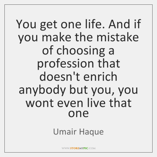 You get one life. And if you make the mistake of choosing ...