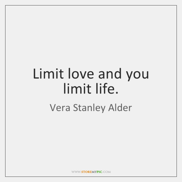 Limit love and you limit life.
