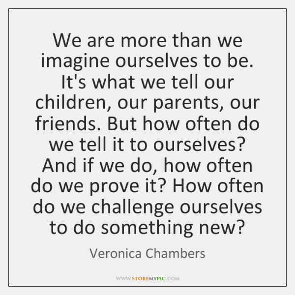 We are more than we imagine ourselves to be. It's what we ...