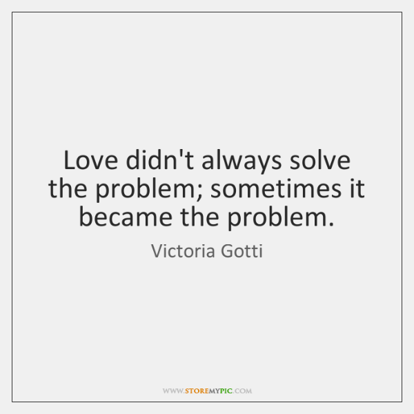 Love didn't always solve the problem; sometimes it became the problem.