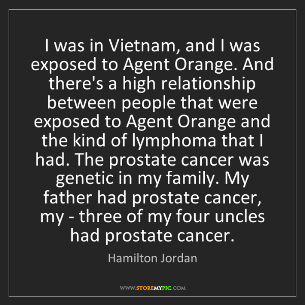Hamilton Jordan: I was in Vietnam, and I was exposed to Agent Orange....