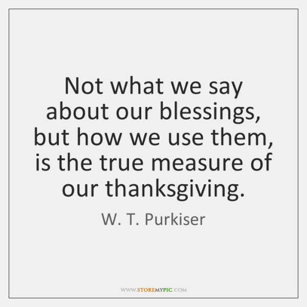 Not what we say about our blessings, but how we use them, ...