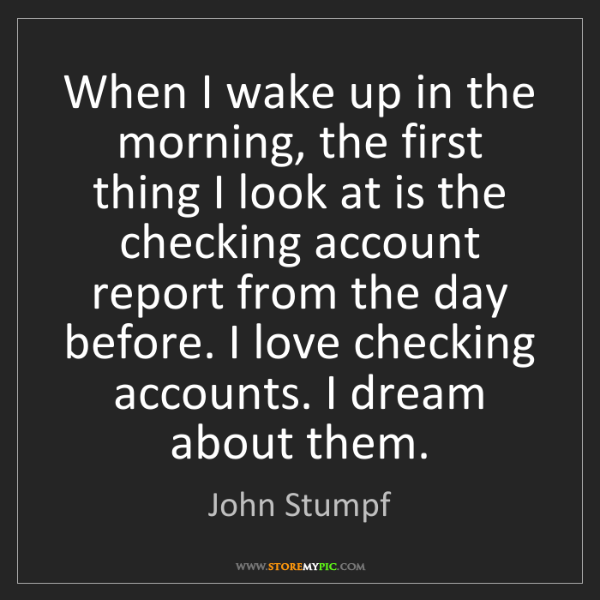 John Stumpf: When I wake up in the morning, the first thing I look...