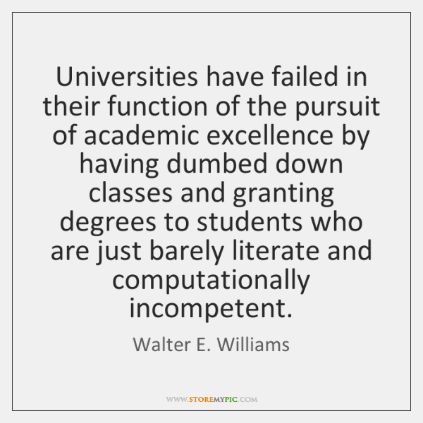 Universities have failed in their function of the pursuit of academic excellence ...