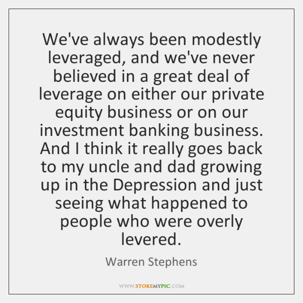 We've always been modestly leveraged, and we've never believed in a great ...