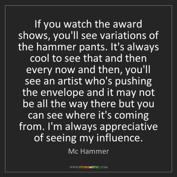 Mc Hammer: If you watch the award shows, you'll see variations of...