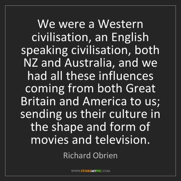 Richard Obrien: We were a Western civilisation, an English speaking civilisation,...