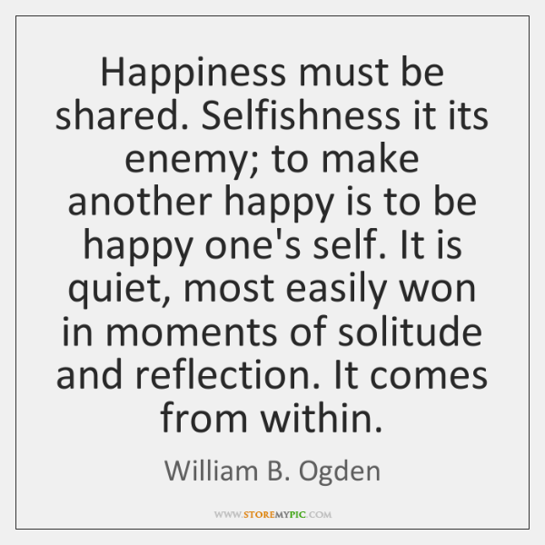 Happiness must be shared. Selfishness it its enemy; to make another happy ...