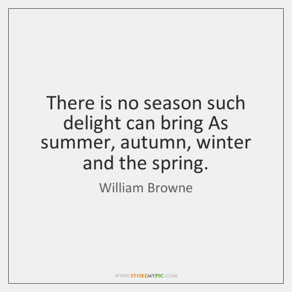 There is no season such delight can bring As summer, autumn, winter ...