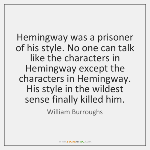 Hemingway was a prisoner of his style. No one can talk like ...