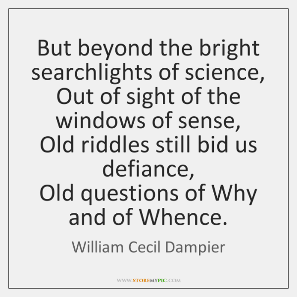But beyond the bright searchlights of science,  Out of sight of the ...