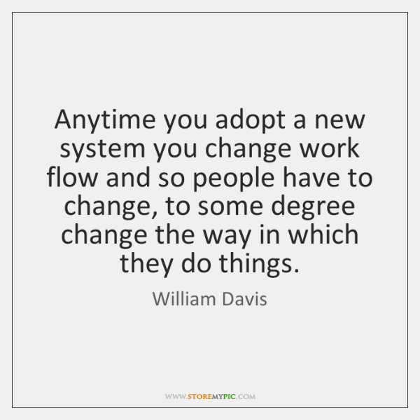 Anytime you adopt a new system you change work flow and so ...
