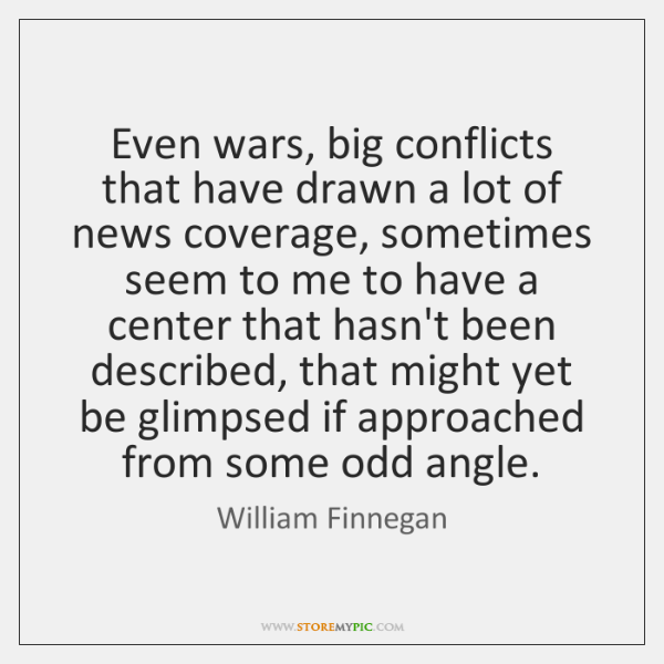 Even wars, big conflicts that have drawn a lot of news coverage, ...