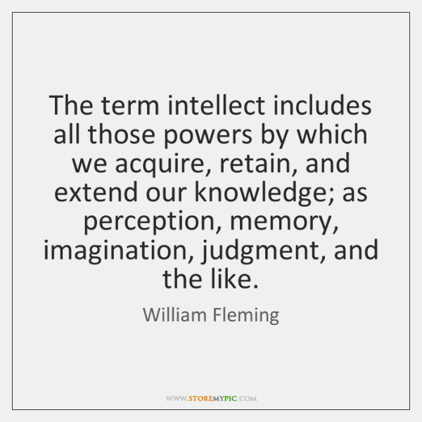 The term intellect includes all those powers by which we acquire, retain, ...