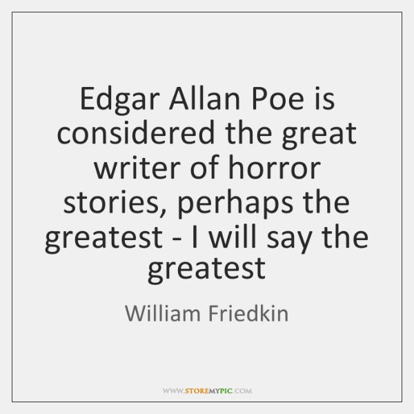 Edgar Allan Poe is considered the great writer of horror stories, perhaps ...