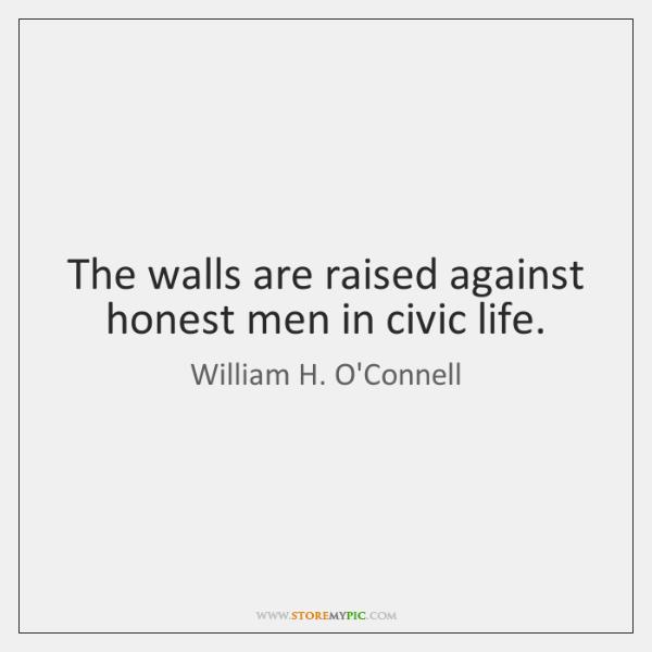 The walls are raised against honest men in civic life.