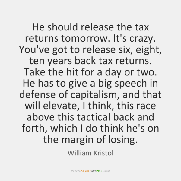 He should release the tax returns tomorrow. It's crazy. You've got to ...