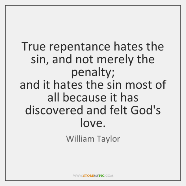 True repentance hates the sin, and not merely the penalty;   and it ...