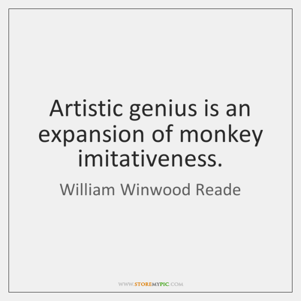 Artistic genius is an expansion of monkey imitativeness.