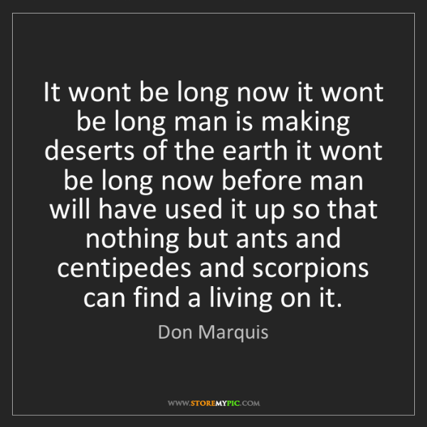 Don Marquis: It wont be long now it wont be long man is making deserts...
