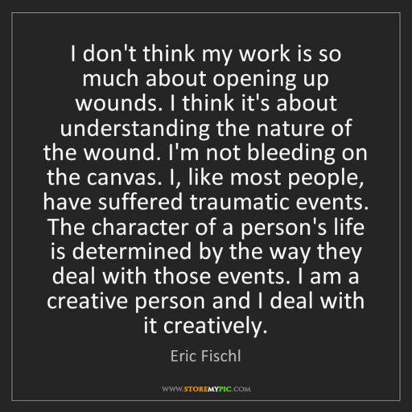 Eric Fischl: I don't think my work is so much about opening up wounds....